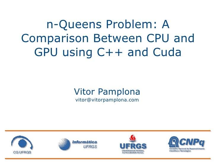 n-Queens Problem: A Comparison Between CPU and   GPU using C++ and Cuda          Vitor Pamplona         vitor@vitorpamplon...