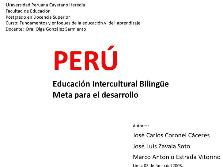 PERÚ Educación Intercultural Bilingüe Meta para el desarrollo <ul><li>Autores: </li></ul><ul><li>José Carlos Coronel Cácer...