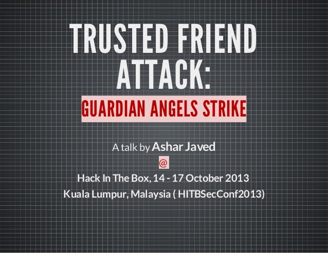 TRUSTED FRIEND ATTACK: GUARDIAN ANGELS STRIKE Atalk byAshar Javed @ HackIn The Box,14- 17 October 2013 Kuala Lumpur,Malays...