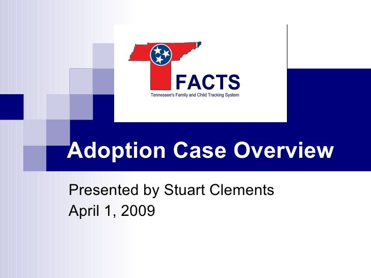 Adoption Case Overview Presented by Stuart Clements April 1, 2009