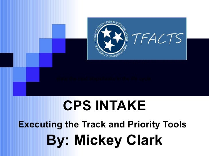 CPS INTAKE Executing the Track and Priority Tools   By: Mickey Clark state the next steps/tasks in the life cycle