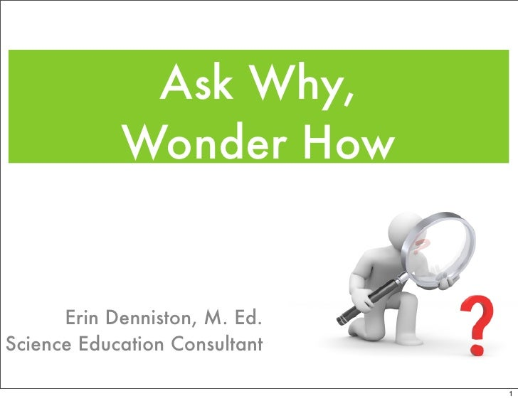 Ask Why,             Wonder How         Erin Denniston, M. Ed. Science Education Consultant                               ...