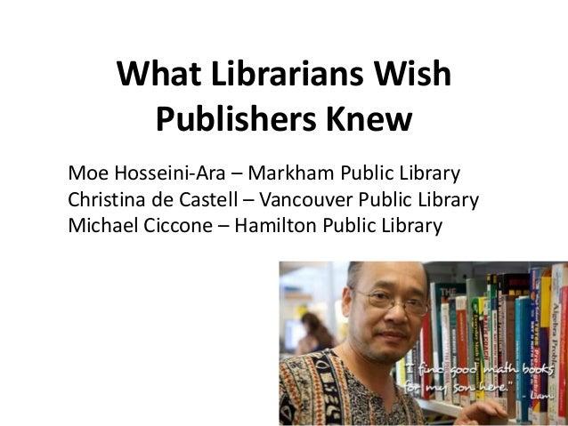 What Librarians WishPublishers KnewMoe Hosseini-Ara – Markham Public LibraryChristina de Castell – Vancouver Public Librar...