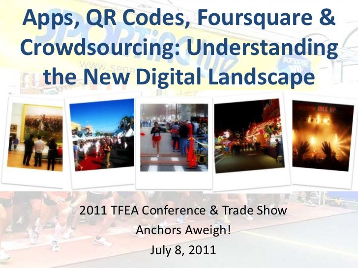 Apps, QR Codes, Foursquare & Crowdsourcing: Understanding the New Digital Landscape<br />2011TFEA Conference & Trade Show<...