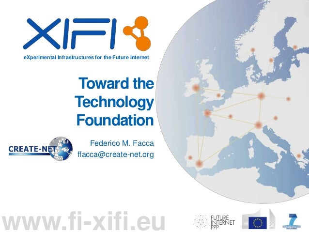 eXperimental Infrastructures for the Future Internet www.fi-xifi.eu Toward the Technology Foundation Federico M. Facca ffa...
