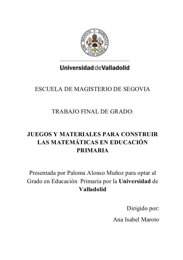 ESCUELA DE MAGISTERIO DE SEGOVIA  TRABAJO FINAL DE GRADO:  JUEGOS Y MATERIALES PARA CONSTRUIR  LAS MATEMÁTICAS EN EDUCACIÓ...
