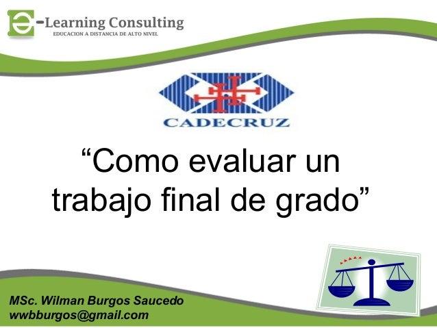 """""""Como evaluar un trabajo final de grado"""" MSc. Wilman Burgos Saucedo wwbburgos@gmail.com  1"""
