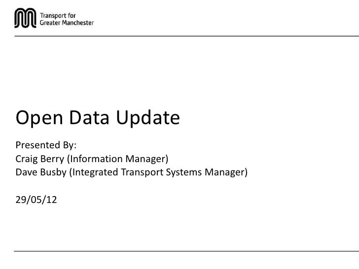 Open Data UpdatePresented By:Craig Berry (Information Manager)Dave Busby (Integrated Transport Systems Manager)29/05/12