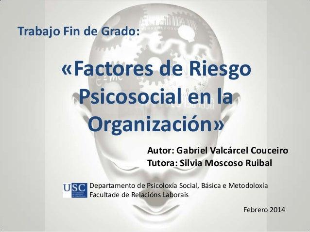 Trabajo Fin de Grado:  «Factores de Riesgo Psicosocial en la Organización» Autor: Gabriel Valcárcel Couceiro Tutora: Silvi...