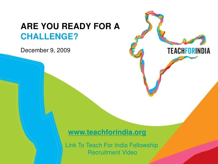 ARE YOU READY FOR A CHALLENGE?<br />December 9, 2009<br />www.teachforindia.org<br />Link To Teach For India Fellowship<br...