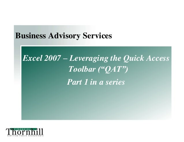 "Business Advisory Services Excel 2007 – Leveraging the Quick Access Toolbar (""QAT"") Part 1 in a series"