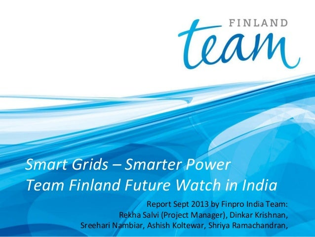 Smart Grids – Smarter Power Team Finland Future Watch in India Report Sept 2013 by Finpro India Team: Rekha Salvi (Project...