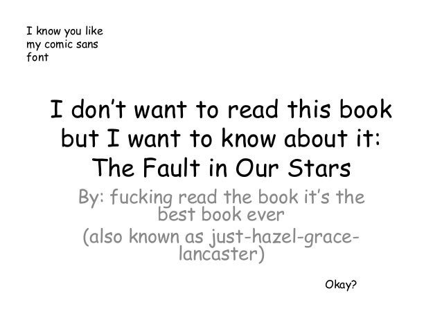I know you likemy comic sansfont    I don't want to read this book     but I want to know about it:       The Fault in Our...