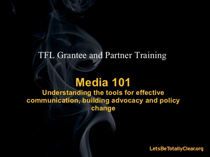 Media 101 Understanding the tools for effective communication, building advocacy and policy change TFL Grantee and Partner...