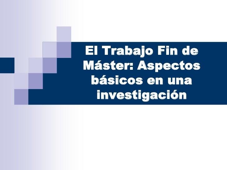 El Trabajo Fin deMáster: Aspectos básicos en una  investigación