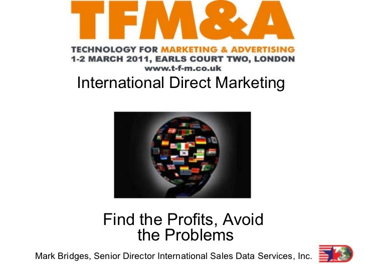 International Direct Marketing Find the Profits, Avoid   the Problems Mark Bridges, Senior Director International Sales Da...