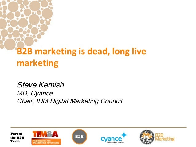 B2B marketing is dead, long live   marketing   Steve Kemish   MD, Cyance.   Chair, IDM Digital Marketing CouncilPart ofthe...