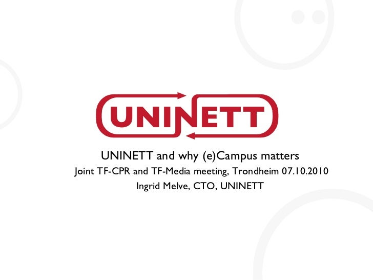 UNINETT and why (e)Campus matters Joint TF-CPR and TF-Media meeting, Trondheim 07.10.2010 Ingrid Melve, CTO, UNINETT
