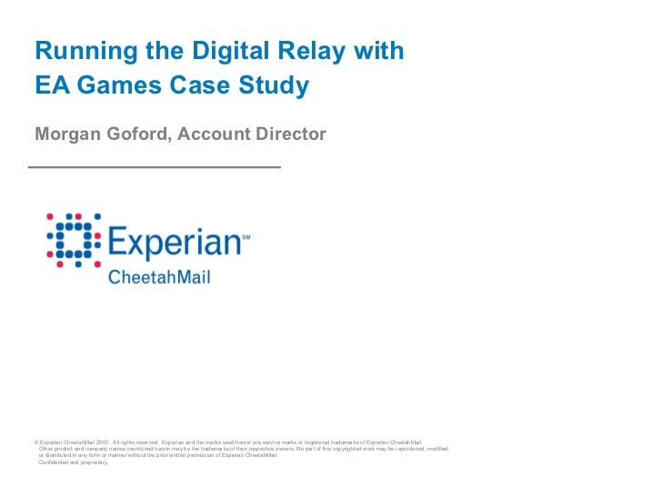 Running the Digital Relay withEA Games Case StudyMorgan Goford, Account Director© Experian CheetahMail 2007. All rights re...