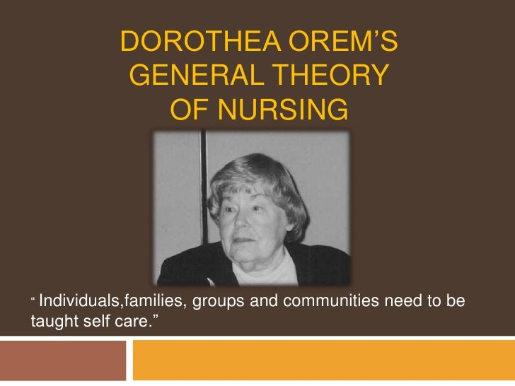 """Dorothea Orem'sgeneral theoryof nursing<br />"""" Individuals,families, groups and communities need to be taught self care.""""<..."""