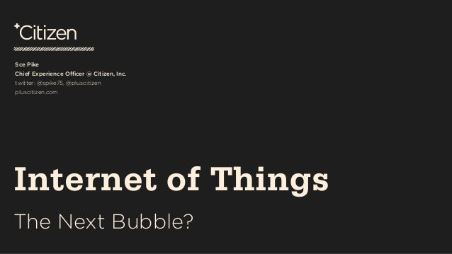 Internet of Things: The Next Bubble? a talk by Sce Pike, CXO, Citizen, Inc.