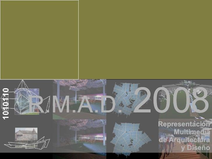 R.M.A.D.  2008 Representación Multimedia de Arquitectura y Diseño 1010110