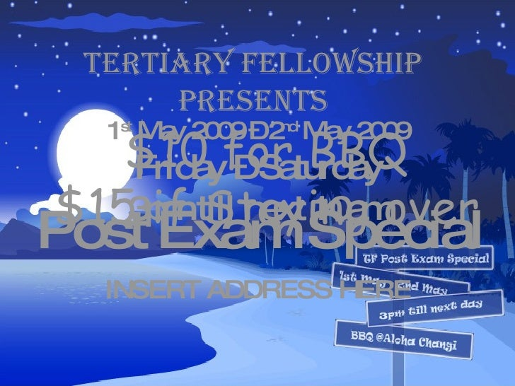 TERTIARY FELLOWSHIP Presents Post Exam Special 1 st  May 2009 – 2 nd  May 2009 Friday – Saturday 3pm till next 10am $10 fo...
