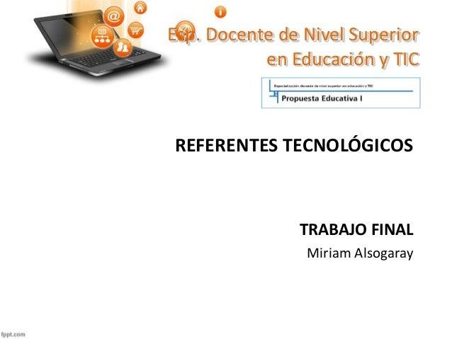 Esp. Docente de Nivel Superior en Educación y TIC REFERENTES TECNOLÓGICOS TRABAJO FINAL Miriam Alsogaray