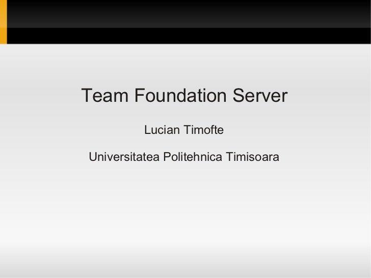 Team Foundation Server          Lucian TimofteUniversitatea Politehnica Timisoara