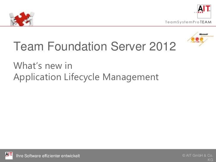 Team Foundation Server 2012What's new inApplication Lifecycle ManagementIhre Software effizienter entwickelt   © AIT GmbH ...