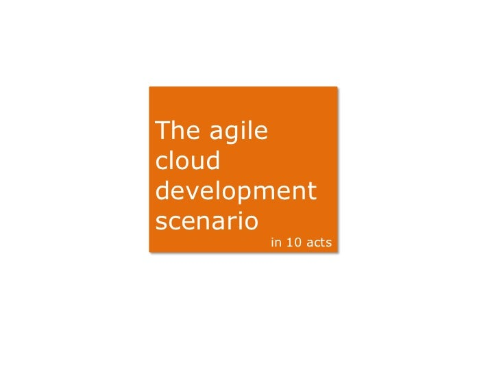 The agileclouddevelopmentscenario       in 10 acts