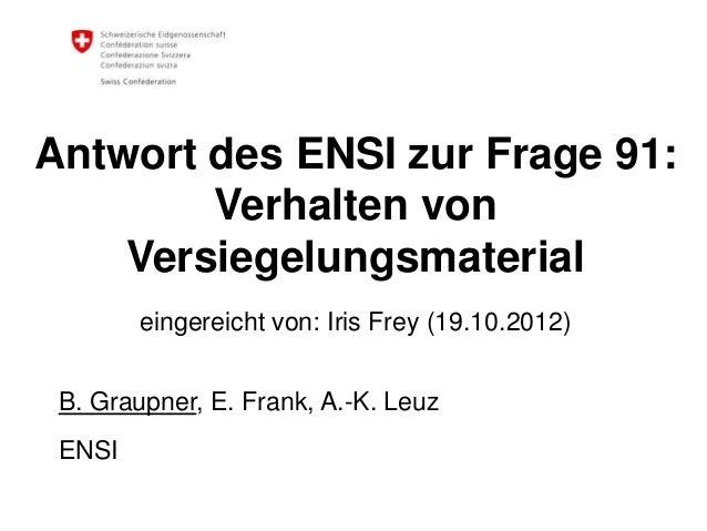 Antwort des ENSI zur Frage 91: Verhalten von Versiegelungsmaterial eingereicht von: Iris Frey (19.10.2012) B. Graupner, E....