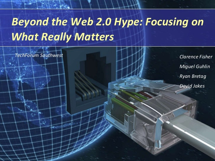 Beyond the Web 2.0 Hype: Focusing on What Really Matters Clarence Fisher Miguel Guhlin Ryan Bretag David Jakes TechForum S...