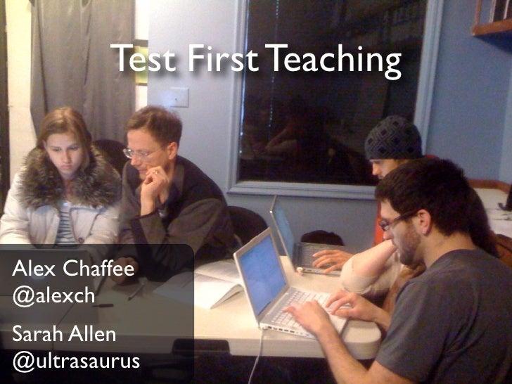 Test First Teaching     Alex Chaffee @alexch Sarah Allen @ultrasaurus