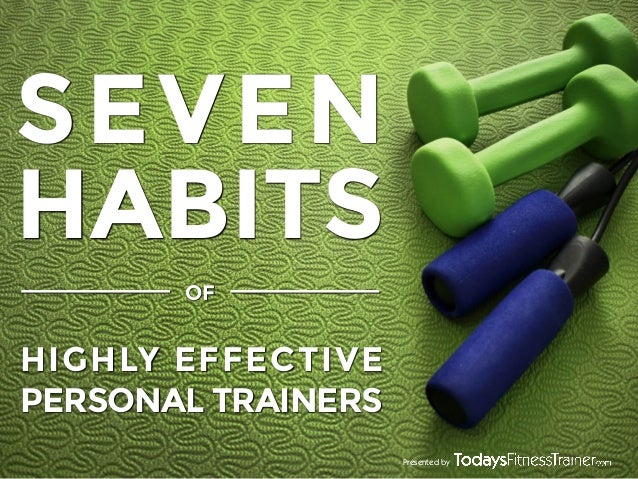 SEVEN HABITS OF  HIGHLY EFFECTIVE PERSONAL TRAINERS Presented by