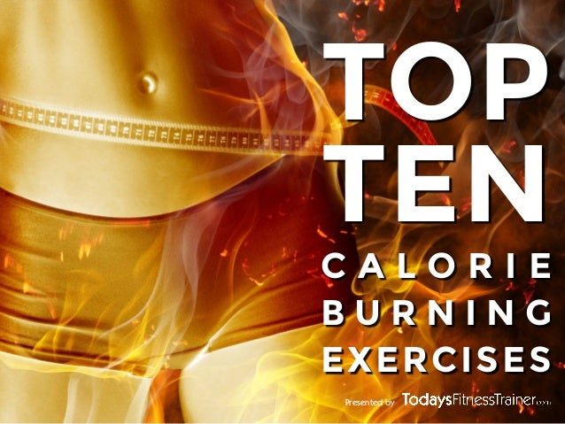 TOP TEN CALORIE BURNING EXERCISES Presented by