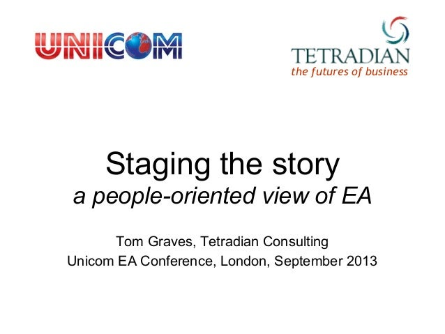 Staging the story a people-oriented view of EA Tom Graves, Tetradian Consulting Unicom EA Conference, London, September 20...