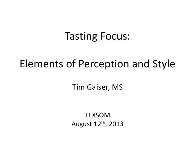 Tasting Focus: Elements of Perception and Style Tim Gaiser, MS TEXSOM August 12th, 2013