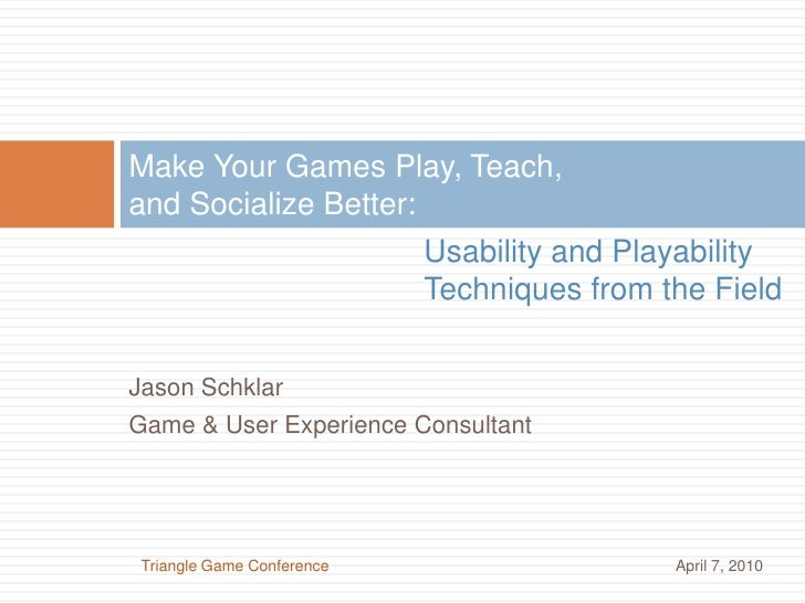 Make Your Games Play, Teach, and Socialize Better:<br />Usability and Playability Techniques from the Field<br />Jason Sch...