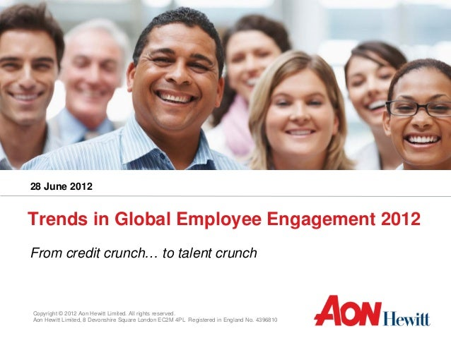 28 June 2012Trends in Global Employee Engagement 2012From credit crunch… to talent crunchCopyright © 2012 Aon Hewitt Limit...