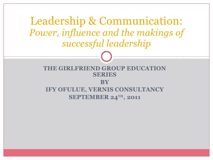 THE GIRLFRIEND GROUP EDUCATION SERIES BY IFY OFULUE, VERNIS CONSULTANCY SEPTEMBER 24 TH , 2011 Leadership & Communication:...