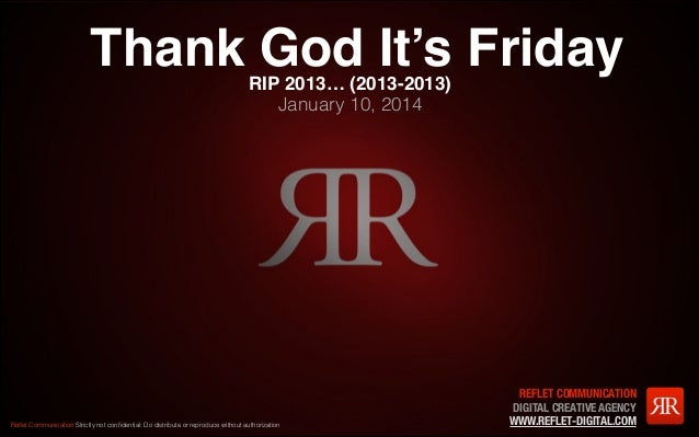 Thank God It's Friday RIP 2013… (2013-2013) January 10, 2014  Reflet Communication Strictly not confidential: Do distribute ...