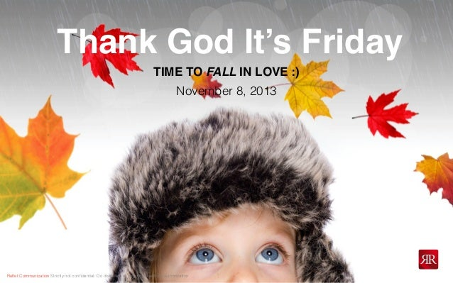 Thank God It's Friday TIME TO FALL IN LOVE :) November 8, 2013  Reflet Communication Strictly not confidential: Do distribut...