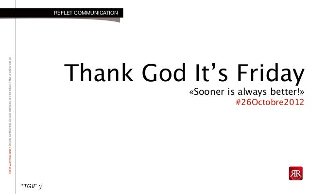 RefletCommunicationStrictlyconfidential:DonotdistributeorreproducewithoutauthorizationThank God It's Friday«Sooner is alwa...
