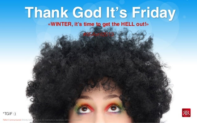 Reflet Communication Strictly not confidential: Do distribute or reproduce without authorizationThank God It's Friday*TGIF :...