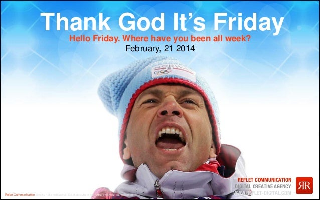 Thank God It's Friday Hello Friday. Where have you been all week? February, 21 2014  Reflet Communication Strictly not confi...