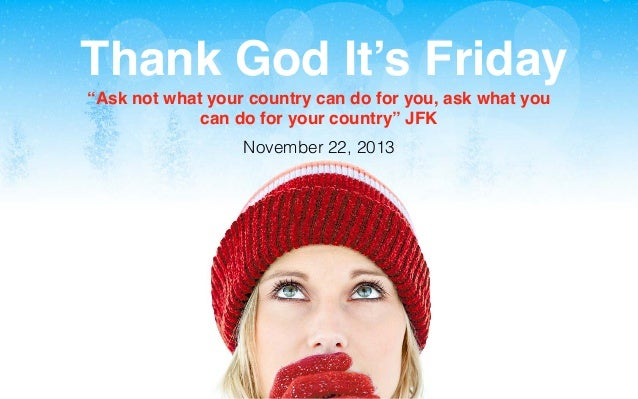 """Thank God It's Friday """"Ask not what your country can do for you, ask what you can do for your country"""" JFK November 22, 20..."""