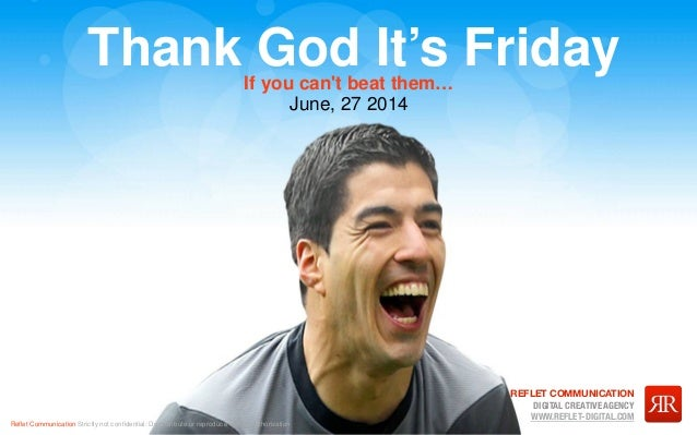 Reflet Communication Strictly not confidential: Do distribute or reproduce without authorization Thank God It's Friday June,...