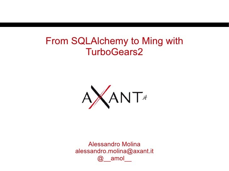 From SQLAlchemy to Ming with       TurboGears2          Alessandro Molina      alessandro.molina@axant.it             @__a...