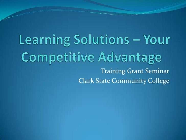 Learning Solutions – Your Competitive Advantage	<br />Training Grant Seminar<br />Clark State Community College<br />